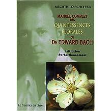 Manuel complet des Quintessences florales du Dr Edward Bach : Initiation - Perfectionnement