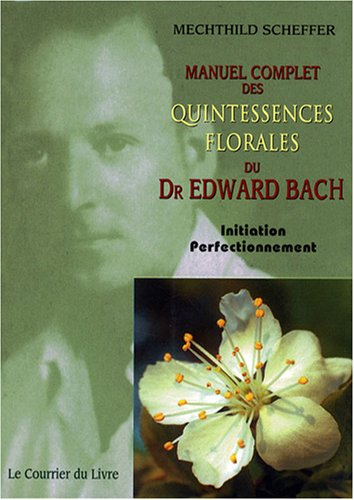 Manuel complet des Quintessences florales du Dr Edward Bach : Initiation - Perfectionnement par Mechthild Scheffer