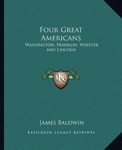 Four Great Americans                 by  James Baldwin Washington, Franklin, Webster and Lincoln