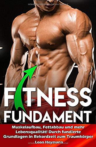 Fitness Fundament: Muskelaufbau, Fettabbau und mehr Lebensqualität! Durch fundierte Grundlagen in Rekordzeit zum Traumkörper