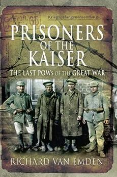 Prisoners of the Kaiser (The Last Pows of the Great War) by [Van Emden, Richard]