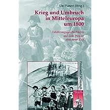 Krieg und Umbruch in Mitteleuropa um 1800: Erfahrungsgeschichte(n) auf dem Weg in eine neue Zeit (Krieg in der Geschichte)