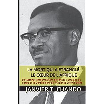 LA MORT QUI A ÉTRANGLÉ  LE CŒUR DE L'AFRIQUE: L'assassinat déshumanisant de Patrice Lumumba du Congo et le Déraillement de l'Ancienne Colonie Belge