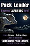 Pack Leader | Become the ALPHA DOG Now!: Learn Simple - Quick - Steps | How to Become the Alpha Dog Pack Leader | Transform Your Life Forever