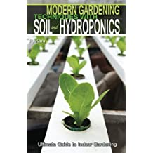 Modern Gardening Techniques with Soil and Hydroponics: Hydroponic Books Ultimate Guide to Indoor Gardening