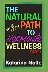 The Natural Path to Hormonal Wellness, Part 1 by Katarina Nolte (2014-07-08)