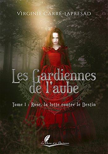 Les gardiennes de l'aube Tome 1: Rose, la lutte contre le destin par Virginie Carré-Lapresad