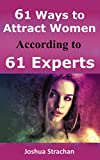 61 Ways to Attract Women According to 61 Experts: The Ultimate Seduction Guide to Become the Alpha Male Women Can't Resist, Unlock Her Legs and Make them Fall in Love