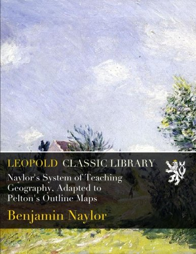 Naylor's System of Teaching Geography, Adapted to Pelton's Outline Maps por Benjamin Naylor