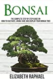 #5: Bonsai: Complete Step by Step Guide on How to Cultivate, Grow, Care and Display your Bonsai Tree