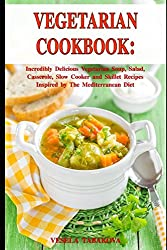Vegetarian Cookbook: Incredibly Delicious Vegetarian Soup, Salad, Casserole, Slow Cooker and Skillet Recipes Inspired by The Mediterranean Diet: Weight Loss and Detox (Healthy Cooking)