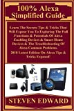 100% Alexa Simplified Guide:  Learn The Secrets Tips & Tricks That Will Expose You To Exploring The Full Functions & Potentials Of Alexa Enabling Devices ... & The Troubleshooting... (English Edition)