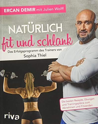Natürlich fit und schlank -  Das Erfolgsprogramm des Trainers von Sophia Thiel: Die besten Rezepte, Übungen und Trainingspläne zum Abnehmen und Fitwerden -