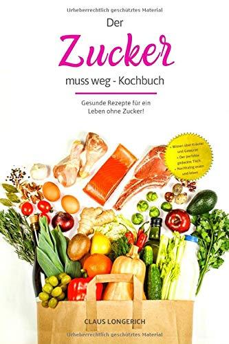 Der Zucker muss weg - Kochbuch!: Gesunde Rezepte für ein Leben ohne Zucker!
