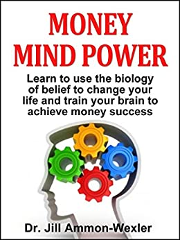 MONEY MIND POWER: Learn to use the biology of belief to change your life and train your brain to achieve money success. (English Edition) von [Ammon-Wexler, Dr. Jill]