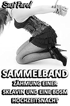 Sammelband - Zähmung einer Sklavin und eine BDSM Hochzeitsnacht: Vier erotische Geschichten (German Edition) par [Farol, Susi]