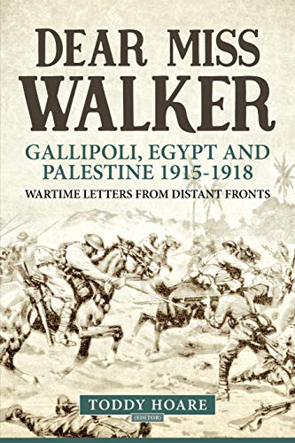 Dear Miss Walker: Gallipoli, Egypt and Palestine 1915-1918, Wartime Letters from Distant Fronts