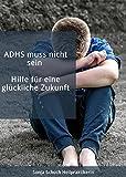 ADHS muss nicht sein - Hilfe für eine glückliche Zukunft: Symptome, Ursachen, Diagnose und Behandlung (Rat & Hilfe) (German Edition)