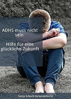 ADHS muss nicht sein - Hilfe für eine glückliche Zukunft: Symptome, Ursachen, Diagnose und Behandlung (Rat & Hilfe) (German Edition) di [Schoch, Sonja]