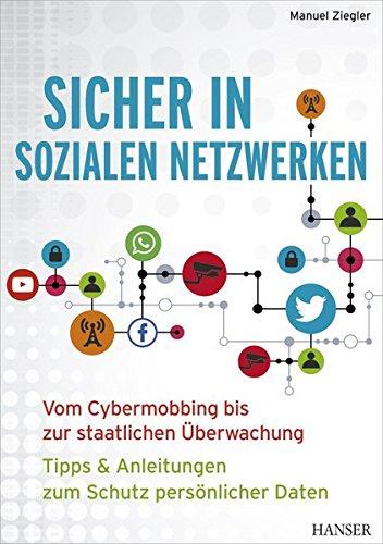 Sicher in sozialen Netzwerken: Vom Cybermobbing bis zur staatlichen Überwachung – Tipps & Anleitungen zum Schutz persönlicher Daten