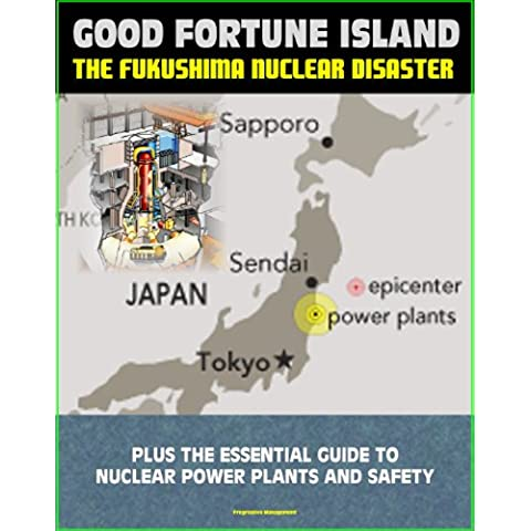 Good Fortune Island: A Chronicle of the Disaster at Japan's Fukushima Nuclear Power Station - plus The Essential Guide to Nuclear Power Plants and Nuclear Safety Issues (English Edition)