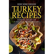 Here Some Ground Turkey Recipes Coming Right Up: The Alternate Healthier Ground Meat Option for Everyone (English Edition)