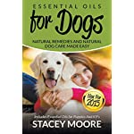 Essential Oils for Dogs: Natural Remedies and Natural Dog Care Made Easy: New for 2015 Includes Essential Oils for Puppies and K9?s: Volume 1 (Essential Oils For Pets)
