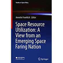 Space Resource Utilization: A View from an Emerging Space Faring Nation (Studies in Space Policy)