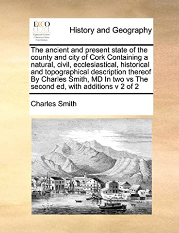 The Ancient and Present State of the County and City of Cork Containing a Natural, Civil, Ecclesiastical, Historical and Topographical Description ... Two Vs the Second Ed, with Additions V 2 of 2