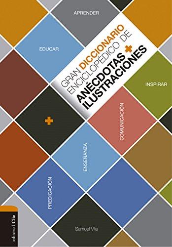 Gran diccionario enciclopédico de anécdotas e ilustraciones: Para la comunicación, la enseñanza y la predicación cristianas por Samuel Vila Ventura