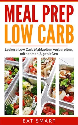 MEAL PREP LOW CARB: Leckere Low Carb Mahlzeiten vorbereiten ✅ mitnehmen ✅ genießen ✅ - (Ideal für Alltag - Beruf - Diät - Sport)