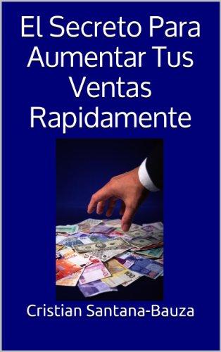 El Secreto Para Aumentar Tus Ventas Rapidamente por Cristian Santana-Bauza