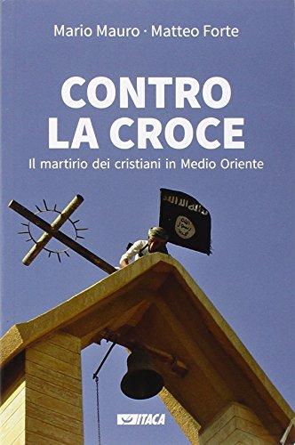 Contro la croce. Il martirio dei cristiani in Medio Oriente - Cuore Italiano Croce