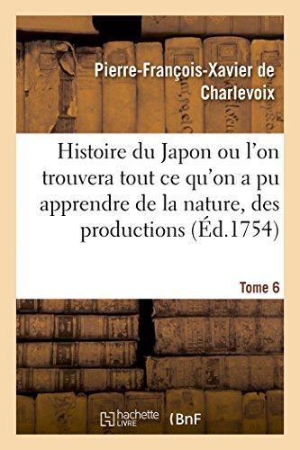 Histoire du Japon ou l'on trouvera tout ce qu'on a pu apprendre de la nature, des productions Tome 6 par Pierre-François-Xavier de Charlevoix