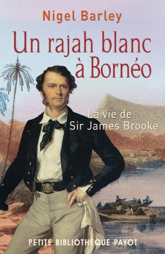 Un rajah blanc à Bornéo : La vie de sir James Brooke