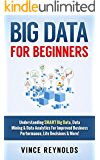 Big Data For Beginners: Understanding SMART Big Data, Data Mining & Data Analytics For improved Business Performance, Life Decisions & More! (English Edition)