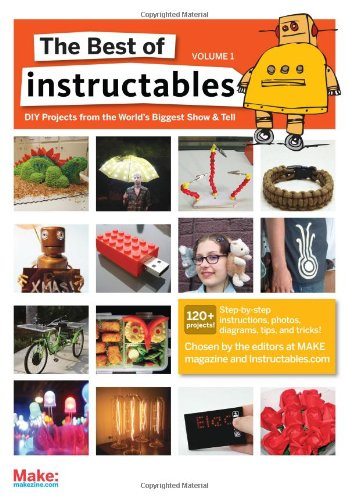 The Best of Instructables Volume I: Do-It-Yourself Projects from the World's Biggest Show & Tell: v. 1