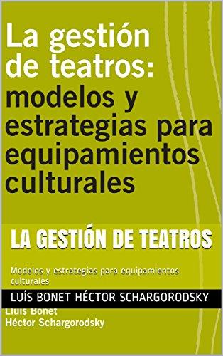 LA GESTIÓN DE TEATROS: Modelos y estrategias para equipamientos culturales por Luís Bonet Héctor Schargorodsky