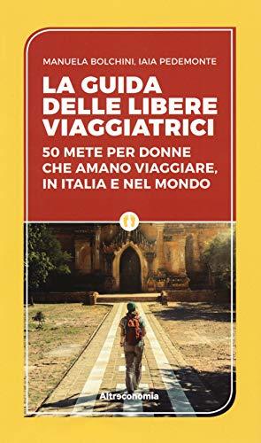 La guida delle libere viaggiatrici. 50 mete per donne che amano viaggiare, in Italia e nel mondo