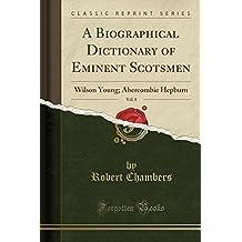 A Biographical Dictionary of Eminent Scotsmen, Vol. 8: Wilson Young; Abercombie Hepburn (Classic Reprint)