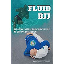 """Fluid BJJ: Scrawny """"Middle Aged"""" Guy's Guide to Getting Submissions (English Edition)"""
