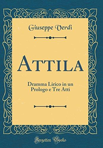 Attila: Dramma Lirico in un Prologo e Tre Atti (Classic Reprint) di Giuseppe Verdi