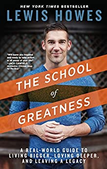The School of Greatness: A Real-World Guide to Living Bigger, Loving Deeper, and Leaving a Legacy par [Howes, Lewis]