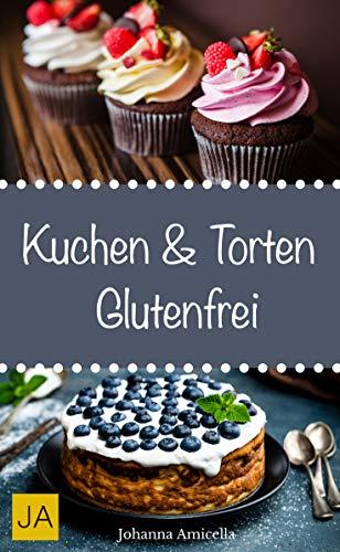 Kuchen & Torten Glutenfrei - Einfache und schnelle Rezepte ohne Fertigmischungen