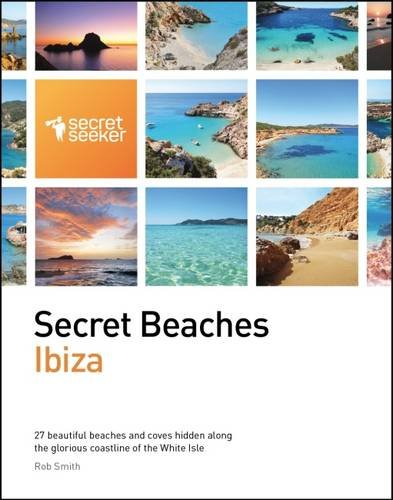 Secret Beaches: Ibiza: 27 Beautiful Beaches and Coves Hidden Along the Glorious Coastline of the White Isle