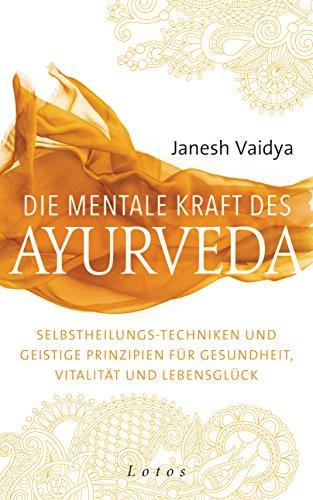 Die mentale Kraft des Ayurveda: Selbstheilungs-Techniken und geistige Prinzipien für Gesundheit, Vitalität und Lebensglück