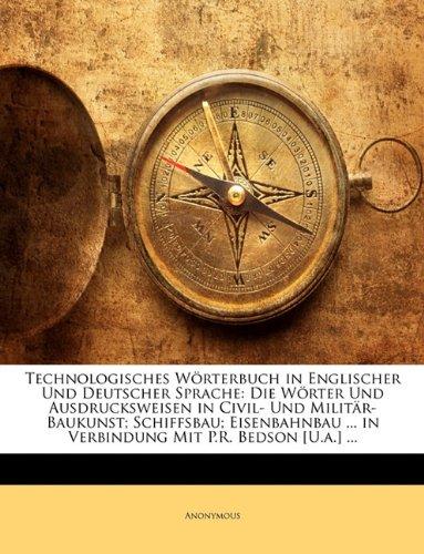 Technologisches Wrterbuch in Englischer Und Deutscher Sprache: Die Wrter Und Ausdrucksweisen in Civil- Und Militr-Baukunst; Schiffsbau; Eisenbahnbau