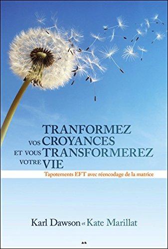 Transformez vos croyances et vous transformerez votre vie - Tapotements EFT avec réencodage de la matrice par Karl Dawson & Kate Marillat