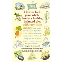 How to Feed Your Whole Family a Healthy, Balanced Diet: Simple, Wholesome and Nutritious Recipes for Family Meals by Gill Holcombe (2008-05-15)