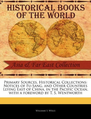 Primary Sources, Historical Collections: Notices of Fu-Sang, and Other Countries Llying East of China, in the Pacific Ocean, with a foreword by T. S. Wentworth by Williams S. Wells (2011-02-15)